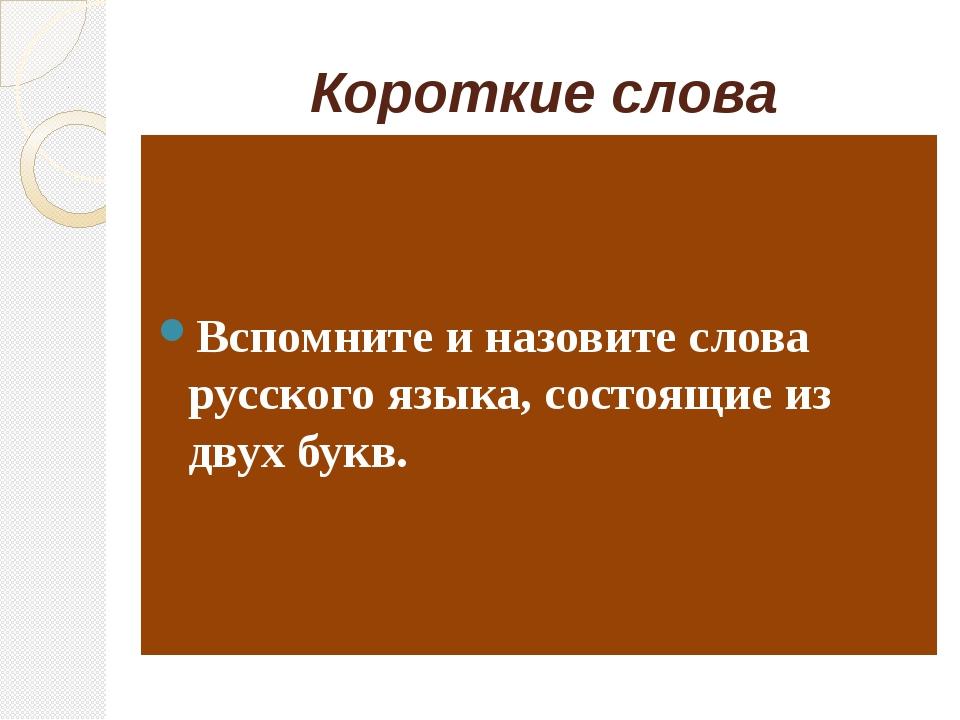 Короткие слова Вспомните и назовите слова русского языка, состоящие из двух б...