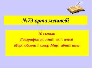 №79 орта мектебі 10 сынып География пәнінің мұғалімі Марқабаева Қамар Марқаба