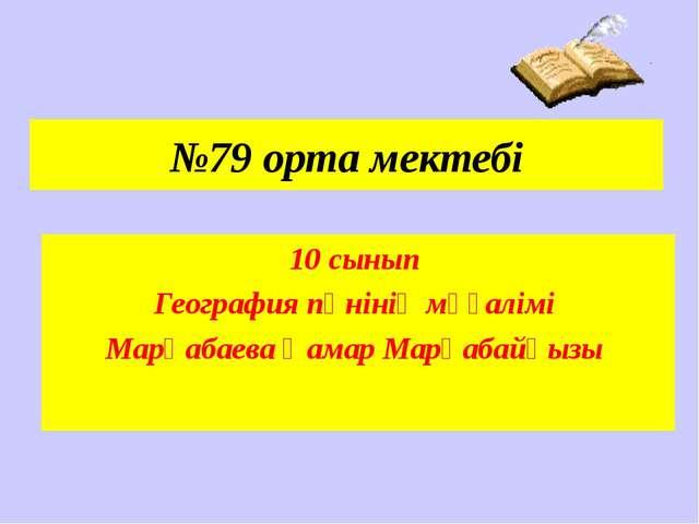 №79 орта мектебі 10 сынып География пәнінің мұғалімі Марқабаева Қамар Марқаба...