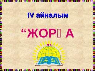 """ІV айналым """"ЖОРҒА"""""""
