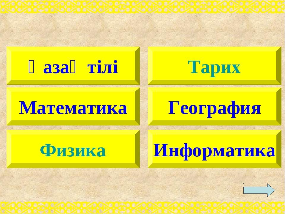 Қазақ тілі Математика Физика Тарих География Информатика