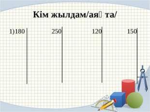Кім жылдам/аяқта/ 1)180 250 120 150