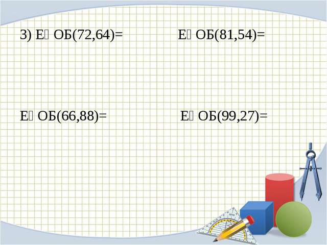 3) ЕҮОБ(72,64)= ЕҮОБ(81,54)= ЕҮОБ(66,88)= ЕҮОБ(99,27)=