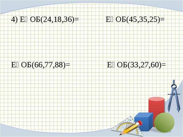 4) ЕҮОБ(24,18,36)= ЕҮОБ(45,35,25)= ЕҮОБ(66,77,88)= ЕҮОБ(33,27,60)=