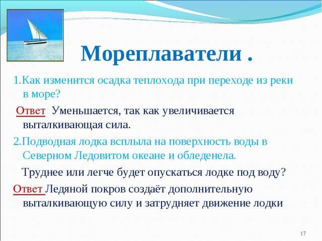 Мореплаватели . 1.Как изменится осадка теплохода при переходе из реки в море?...