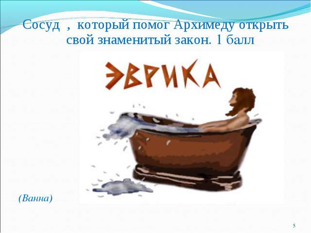 Cосуд , который помог Архимеду открыть свой знаменитый закон. 1 балл (Ванна) *