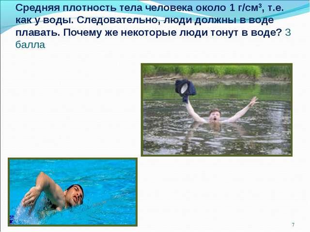 Средняя плотность тела человека около 1 г/см3, т.е. как у воды. Следовательно...