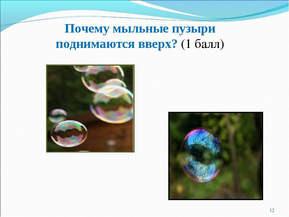 * Почему мыльные пузыри поднимаются вверх? (1 балл)