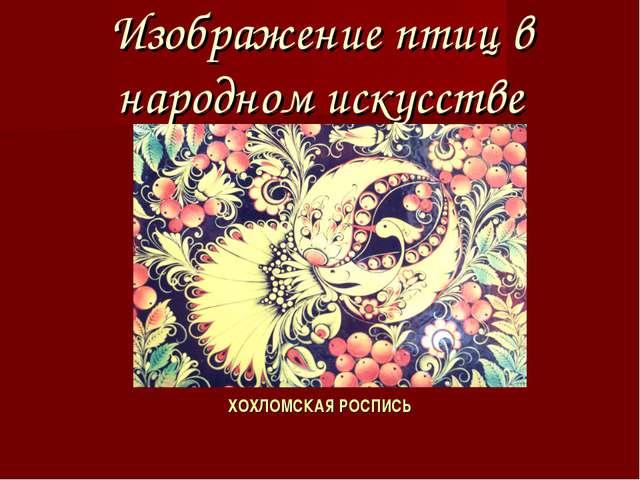 Изображение птиц в народном искусстве ХОХЛОМСКАЯ РОСПИСЬ