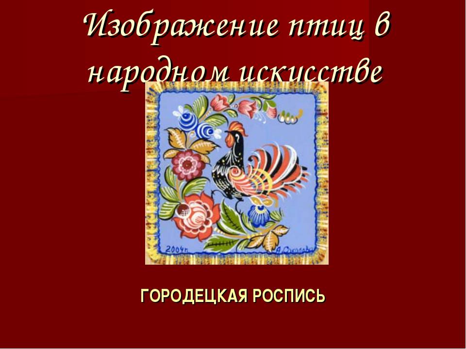 Изображение птиц в народном искусстве ГОРОДЕЦКАЯ РОСПИСЬ