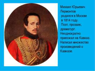 Михаил Юрьевич Лермонтов родился в Москве в 1814 году. Поэт, прозаик, драмату
