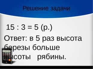 Решение задачи 15 : 3 = 5 (р.) Ответ: в 5 раз высота березы больше высоты р