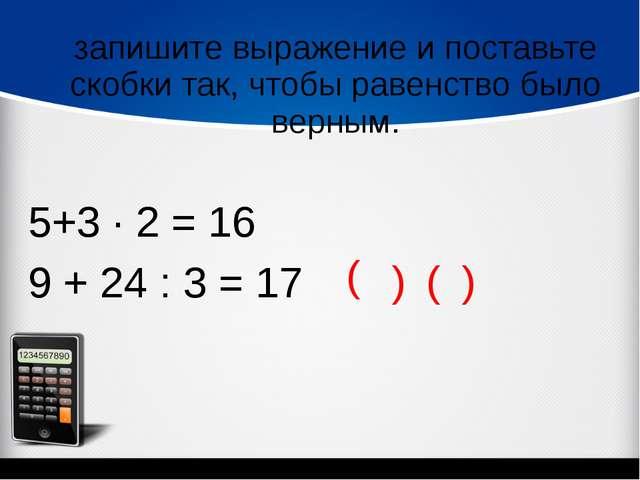 запишите выражение и поставьте скобки так, чтобы равенство было верным. 5+3 ∙...