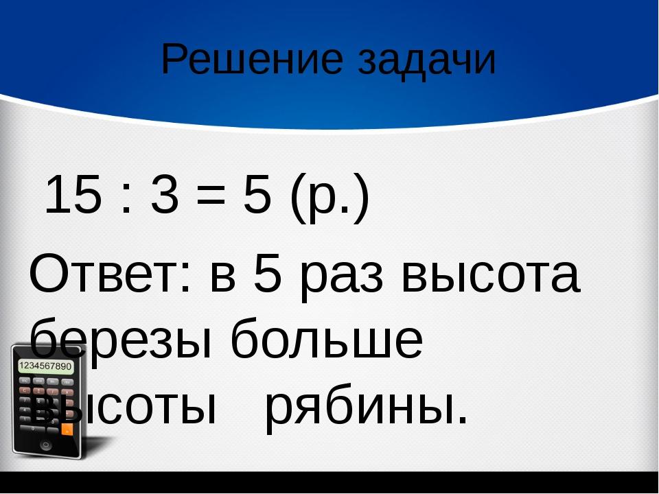Решение задачи 15 : 3 = 5 (р.) Ответ: в 5 раз высота березы больше высоты р...