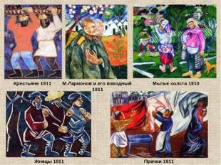 Крестьяне 1911 М.Ларионов и его взводный 1911 Прачки 1911 Мытье холста 1910 Ж