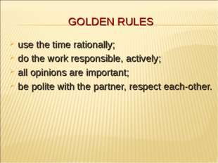 GOLDEN RULES use the time rationally; do the work responsible, actively; all