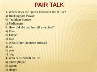 PAIR TALK 1. Where does the Queen Elizabeth the II live? a) Buckingham Palace