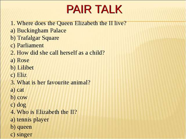 PAIR TALK 1. Where does the Queen Elizabeth the II live? a) Buckingham Palace...