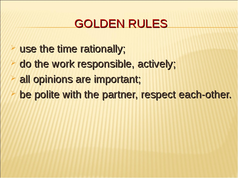 GOLDEN RULES use the time rationally; do the work responsible, actively; all...