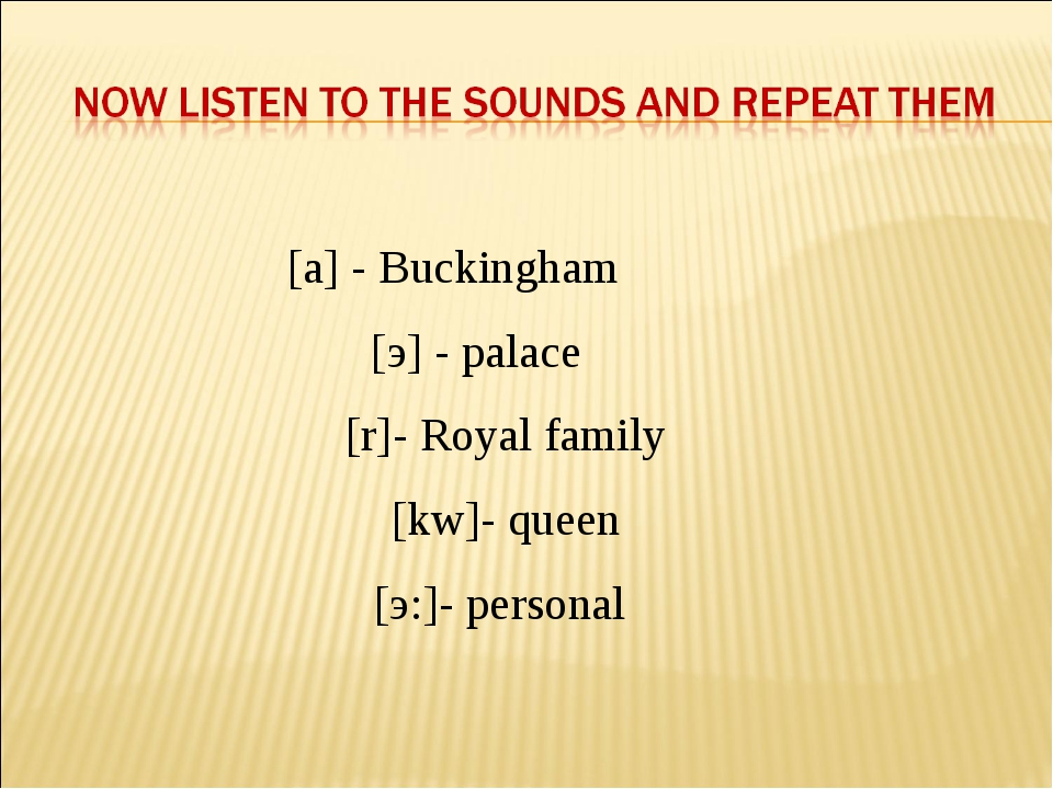 [a] - Buckingham [э] - palace [r]- Royal family [kw]- queen [э:]- personal