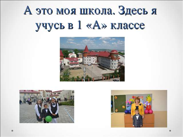 А это моя школа. Здесь я учусь в 1 «А» классе