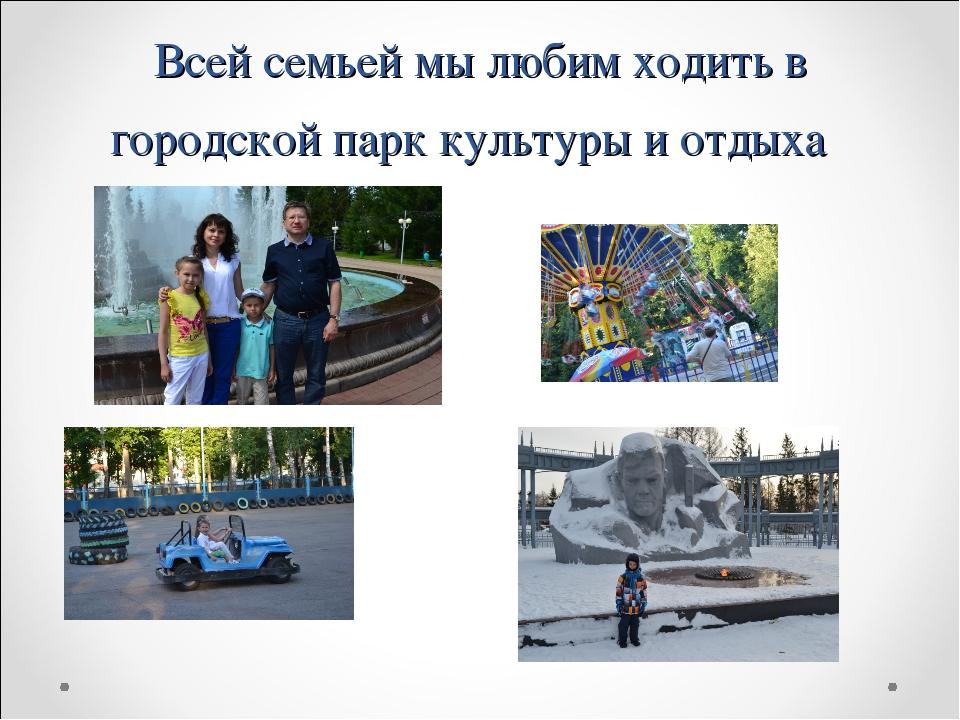 Всей семьей мы любим ходить в городской парк культуры и отдыха
