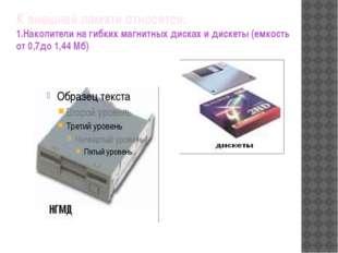 К внешней памяти относятся: 1.Накопители на гибких магнитных дисках и дискеты