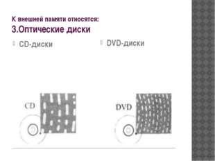 К внешней памяти относятся: 3.Оптические диски CD-диски (емкость до 700 Мб) D