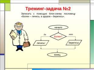 Тренинг-задача №2 Записать с помощью блок-схемы пословицу «Болен – лечись, а