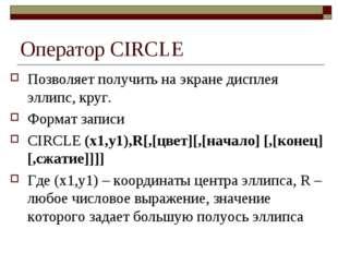 Оператор CIRCLE Позволяет получить на экране дисплея эллипс, круг. Формат зап