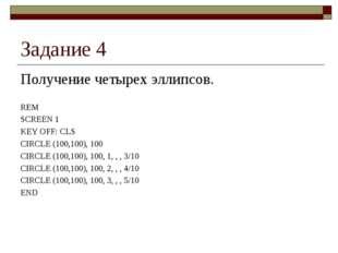 Задание 4 Получение четырех эллипсов. REM SCREEN 1 KEY OFF: CLS CIRCLE (100,1