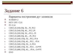 Задание 6 Варианты построения дуг эллипсов SCREEN 2 KEY OFF: CLS PI=3.14 CIR