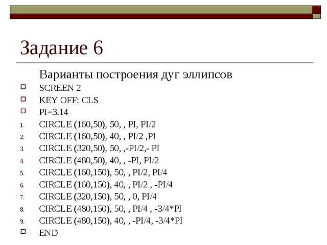Задание 6 Варианты построения дуг эллипсов SCREEN 2 KEY OFF: CLS PI=3.14 CIR...