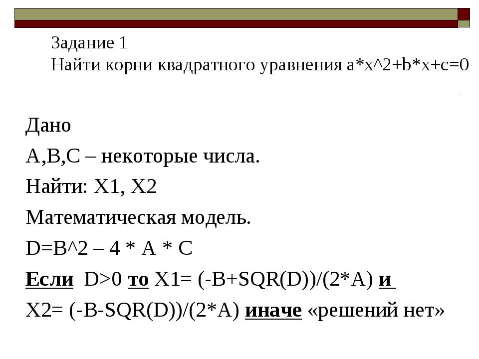 Дано А,В,С – некоторые числа. Найти: Х1, Х2 Математическая модель. D=B^2 – 4...