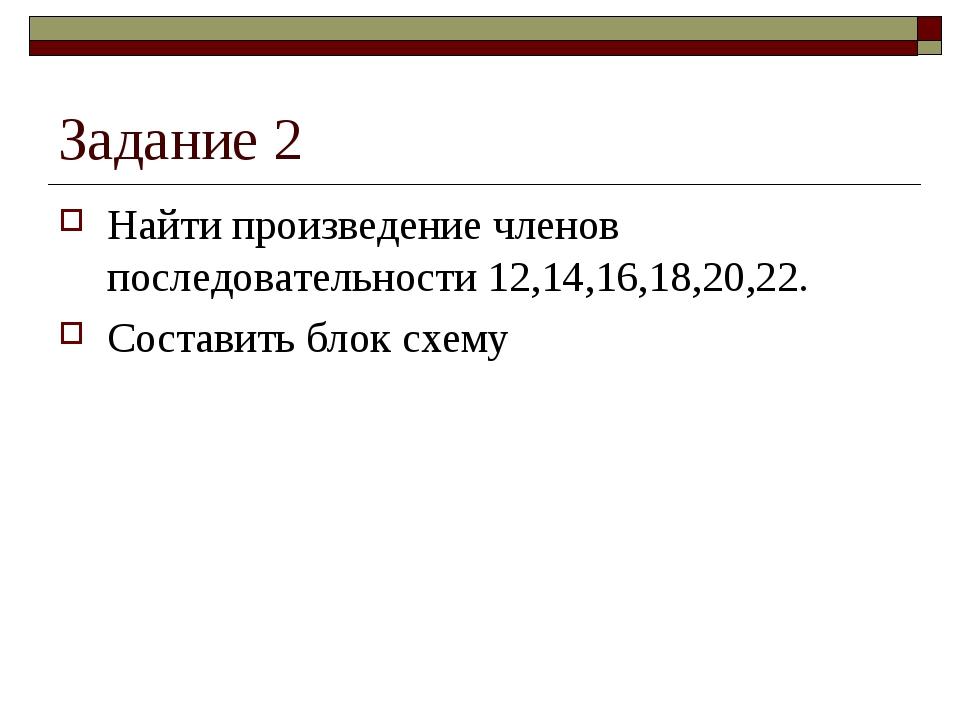 Задание 2 Найти произведение членов последовательности 12,14,16,18,20,22. Сос...