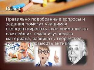 Правильно подобранные вопросы и задания помогут учащимся сконцентрировать сво