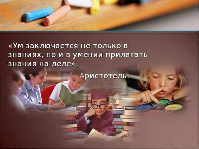 «Ум заключается не только в знаниях, но и в умении прилагать знания на деле»....