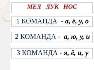 МЕЛ ЛУК НОС 1 КОМАНДА - а, ё, у, о 2 КОМАНДА - а, ю, у, и 3 КОМАНДА - я, ё,