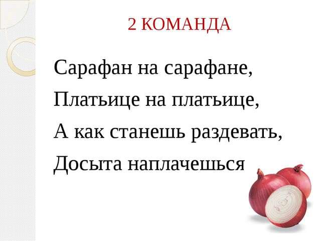 2 КОМАНДА Сарафан на сарафане, Платьице на платьице, А как станешь раздевать,...