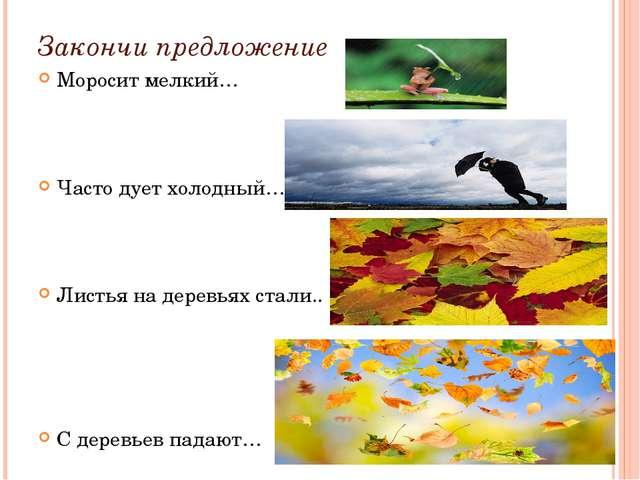 Закончи предложение Моросит мелкий… Часто дует холодный… Листья на деревьях с...