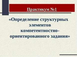 Практикум №1 «Определение структурных элементов компетентностно-ориентированн