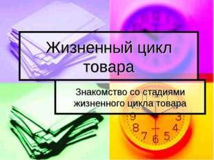 Жизненный цикл товара Знакомство со стадиями жизненного цикла товара