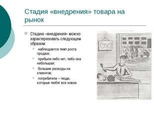 Стадия «внедрения» товара на рынок Стадию «внедрения» можно характеризовать с