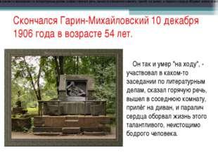 Скончался Гарин-Михайловский 10 декабря 1906 года в возрасте 54 лет. Он так и