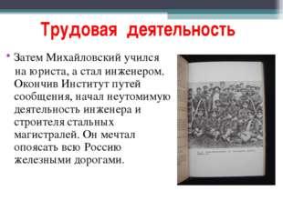 Трудовая деятельность Затем Михайловский учился на юриста, а стал инженером.