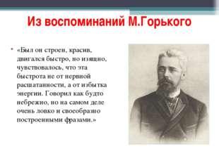 Из воспоминаний М.Горького «Был он строен, красив, двигался быстро, но изящно