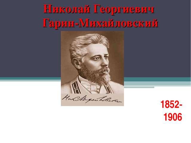 1852-1906 Николай Георгиевич Гарин-Михайловский