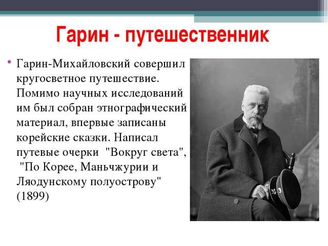 Гарин - путешественник Гарин-Михайловский совершил кругосветное путешествие....