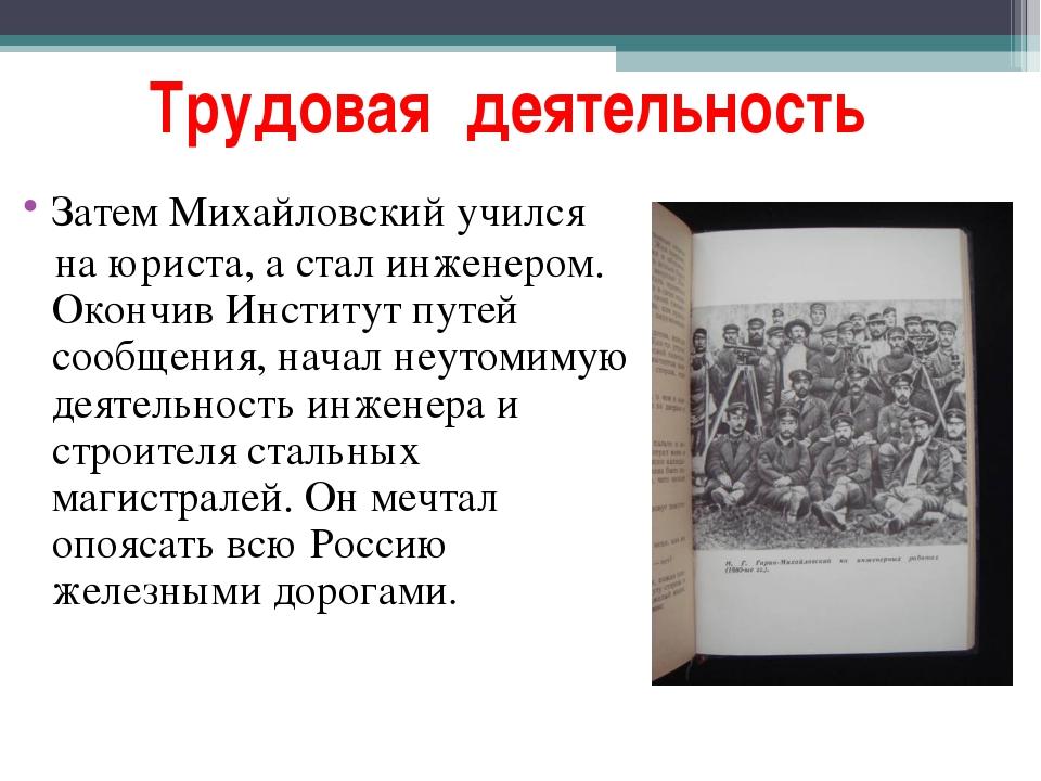 Трудовая деятельность Затем Михайловский учился на юриста, а стал инженером....