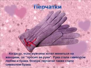 """. Когда-то, если мужчина хотел жениться на женщине, он """"просил ее руки"""". Рука"""